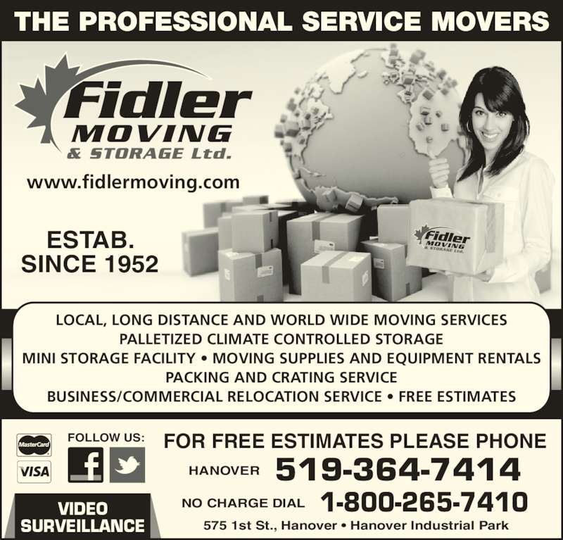 Fidler Moving & Storage (519-364-7414) - Display Ad - PALLETIZED CLIMATE CONTROLLED STORAGE MINI STORAGE FACILITY • MOVING SUPPLIES AND EQUIPMENT RENTALS PACKING AND CRATING SERVICE BUSINESS/COMMERCIAL RELOCATION SERVICE • FREE ESTIMATES LOCAL, LONG DISTANCE AND WORLD WIDE MOVING SERVICES FOR FREE ESTIMATES PLEASE PHONE 519-364-7414HANOVER 1-800-265-7410NO CHARGE DIAL 575 1st St., Hanover • Hanover Industrial Park ESTAB. SINCE 1952 www.fidlermoving.com FOLLOW US: VIDEO SURVEILLANCE THE PROFESSIONAL SERVICE MOVERS