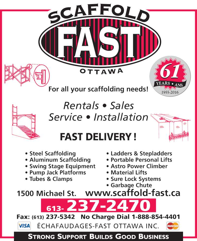 Scaffold-Fast (Ottawa) Inc (613-237-2470) - Display Ad - YEARS • ANS 1955-2016 61 613- 237-2470 ÉCHAFAUDAGES-FAST OTTAWA INC. Fax: (613) 237-5342 No Charge Dial 1-888-854-4401 FAST DELIVERY! Rentals • Sales Service • Installation • Steel Scaffolding • Aluminum Scaffolding • Swing Stage Equipment • Pump Jack Platforms • Tubes & Clamps • Ladders & Stepladders • Portable Personal Lifts • Astro Power Climber • Material Lifts • Sure Lock Systems • Garbage Chute  For all your scaffolding needs! 1500 Michael St.    www.scaffold-fast.ca