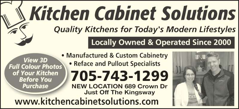 Kitchen Cabinet Solutions (705-743-1299) - Display Ad - View 3D Before You Purchase NEW LOCATION 689 Crown Dr Just Off The Kingsway www.kitchencabinetsolutions.com 705-743-1299 Quality Kitchens for Today's Modern Lifestyles Locally Owned & Operated Since 2000 • Manufactured & Custom Cabinetry • Reface and Pullout Specialists Full Colour Photos of Your Kitchen