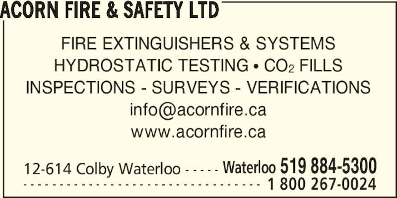 Acorn Fire & Safety Ltd (519-884-5300) - Display Ad - www.acornfire.ca 12-614 Colby Waterloo - - - - - Waterloo 519 884-5300 - - - - - - - - - - - - - - - - - - - - - - - - - - - - - - - - - 1 800 267-0024 ACORN FIRE & SAFETY LTD FIRE EXTINGUISHERS & SYSTEMS HYDROSTATIC TESTING π CO2 FILLS INSPECTIONS - SURVEYS - VERIFICATIONS