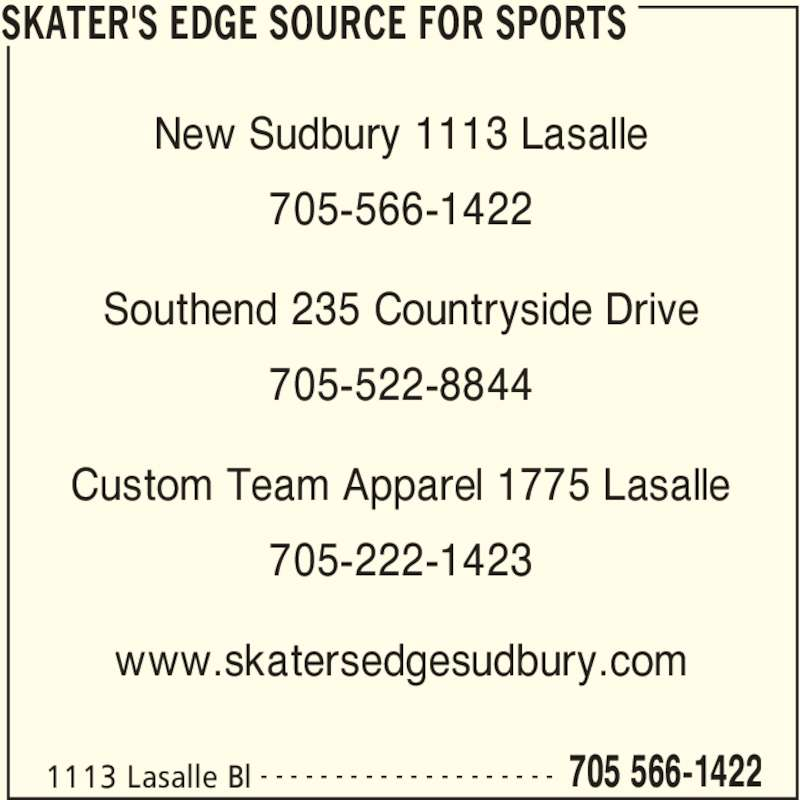 Skater's Edge Source for Sports (7055661422) - Display Ad - SKATER'S EDGE SOURCE FOR SPORTS 1113 Lasalle Bl 705 566-1422- - - - - - - - - - - - - - - - - - - - New Sudbury 1113 Lasalle 705-566-1422 Southend 235 Countryside Drive 705-522-8844 Custom Team Apparel 1775 Lasalle 705-222-1423 www.skatersedgesudbury.com
