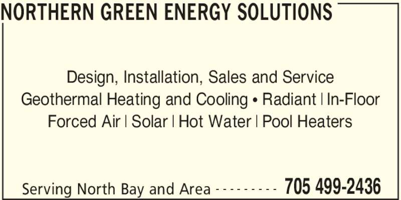 Northern Green Energy Solutions (705-499-2436) - Display Ad - NORTHERN GREEN ENERGY SOLUTIONS Serving North Bay and Area 705 499-2436- - - - - - - - - Design, Installation, Sales and Service Geothermal Heating and Cooling π Radiant | In-Floor Forced Air | Solar | Hot Water | Pool Heaters