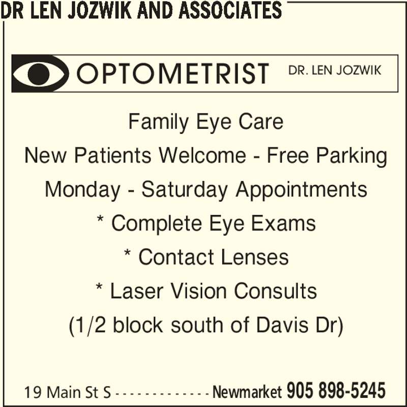 Dr Len Jozwik Optometrist & Associates (905-898-5245) - Display Ad - Family Eye Care New Patients Welcome - Free Parking Monday - Saturday Appointments * Complete Eye Exams * Contact Lenses * Laser Vision Consults (1/2 block south of Davis Dr) DR LEN JOZWIK AND ASSOCIATES 19 Main St S - - - - - - - - - - - - - Newmarket 905 898-5245 OPTOMETRIST DR. LEN JOZWIK