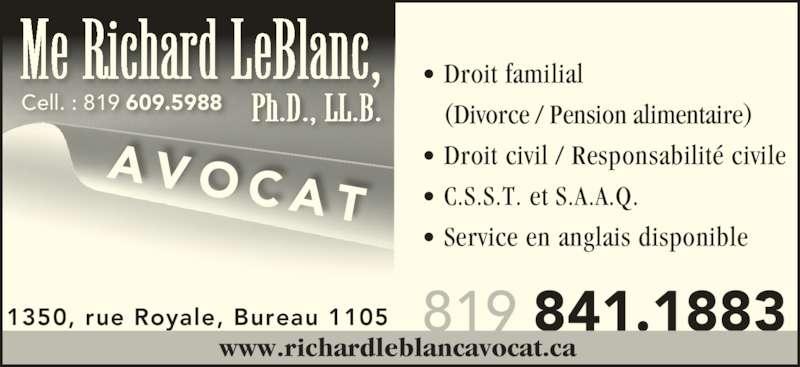Leblanc Richard (8198411883) - Annonce illustrée======= - • Droit familial    (Divorce / Pension alimentaire) • Droit civil / Responsabilité civile • C.S.S.T. et S.A.A.Q. • Service en anglais disponible 819 841.1883 AVOCA T 1350, rue Royale, Bureau 1105 www.richardleblancavocat.ca  Cell. : 819 609.5988 Me Richard LeBlanc, Ph.D., LL.B.