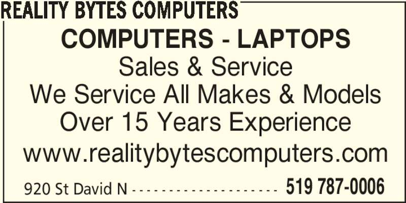 Reality Bytes Computers (519-787-0006) - Display Ad - 920 St David N - - - - - - - - - - - - - - - - - - - - 519 787-0006 REALITY BYTES COMPUTERS www.realitybytescomputers.com COMPUTERS - LAPTOPS Sales & Service We Service All Makes & Models Over 15 Years Experience