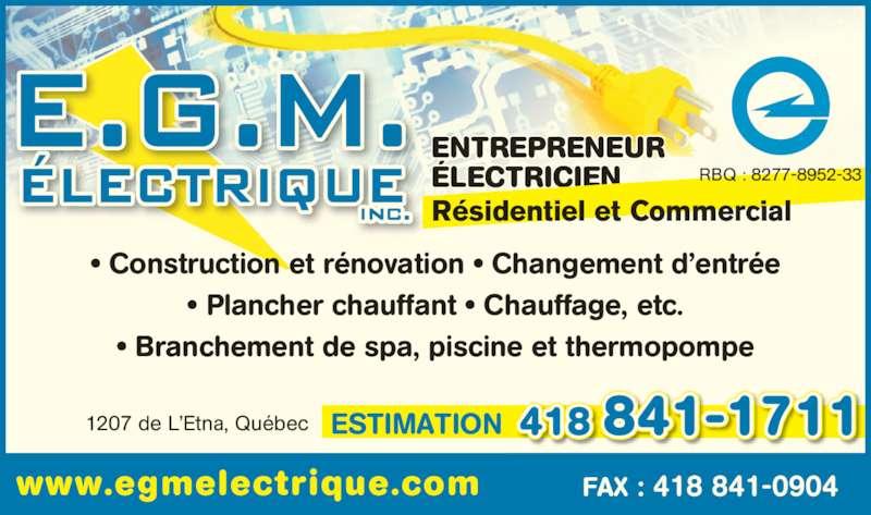E G M Electrique (418-841-1711) - Annonce illustrée======= - ENTREPRENEUR 418 841-1711 FAX : 418 841-0904www.egmelectrique.com Résidentiel et Commercial RBQ : 8277-8952-33 1207 de L'Etna, Québec • Construction et rénovation • Changement d'entrée • Plancher chauffant • Chauffage, etc. • Branchement de spa, piscine et thermopompe ÉLECTRICIEN ESTIMATION