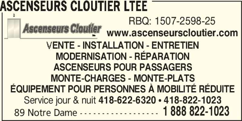 Ascenseurs Cloutier Ltée (418-822-1023) - Annonce illustrée======= - 89 Notre Dame - - - - - - - - - - - - - - - - - - 1 888 822-1023 ASCENSEURS CLOUTIER LTEE RBQ: 1507-2598-25 www.ascenseurscloutier.com ENTE - INSTALLATION - ENTRETIEN MODERNISATION - RÉPARATION ASCENSEURS POUR PASSAGERS MONTE-CHARGES - MONTE-PLATS ÉQUIPEMENT POUR PERSONNES À MOBILITÉ RÉDUITE Service jour & nuit 418-622-6320 π 418-822-1023