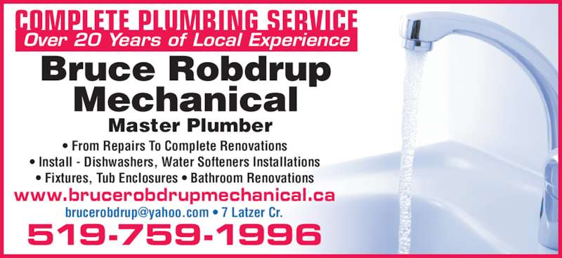 Bruce Robdrup Mechanical (519-759-1996) - Display Ad - • From Repairs To Complete Renovations • Install - Dishwashers, Water Softeners Installations • Fixtures, Tub Enclosures • Bathroom Renovations 519-759-1996 COMPLETE PLUMBING SERVICE Over 20 Years of Local Experience www.brucerobdrupmechanical.ca Master Plumber