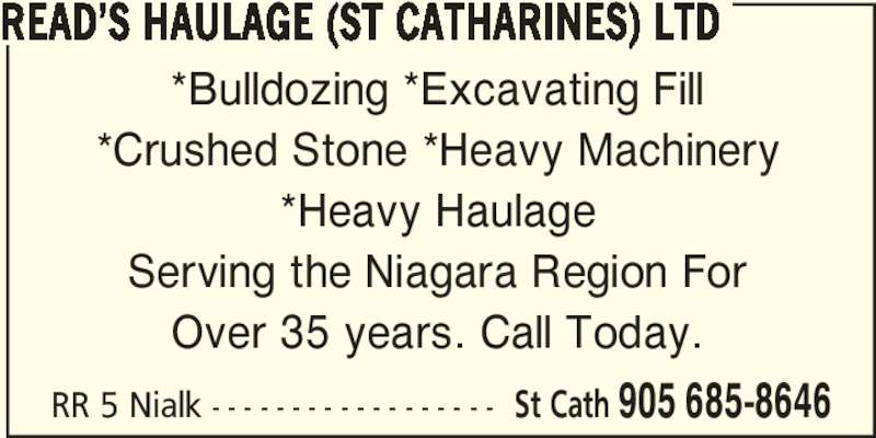 Read's Haulage (St Catharines) Ltd (905-685-8646) - Display Ad - *Bulldozing *Excavating Fill *Crushed Stone *Heavy Machinery *Heavy Haulage Serving the Niagara Region For Over 35 years. Call Today. RR 5 Nialk - - - - - - - - - - - - - - - - - - St Cath 905 685-8646 READ'S HAULAGE (ST CATHARINES) LTD