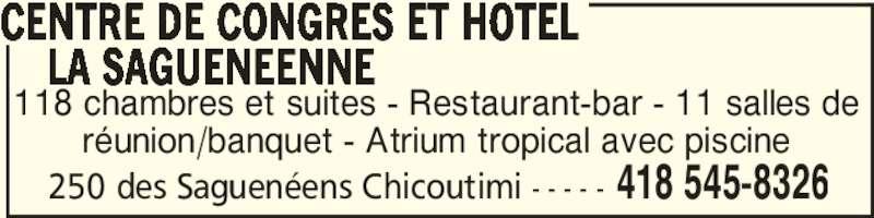 Centre de Congrès et Hôtel La Saguenéenne (418-545-8326) - Annonce illustrée======= - 250 des Saguenéens Chicoutimi - - - - - 418 545-8326 118 chambres et suites - Restaurant-bar - 11 salles de réunion/banquet - Atrium tropical avec piscine CENTRE DE CONGRES ET HOTEL     LA SAGUENEENNE