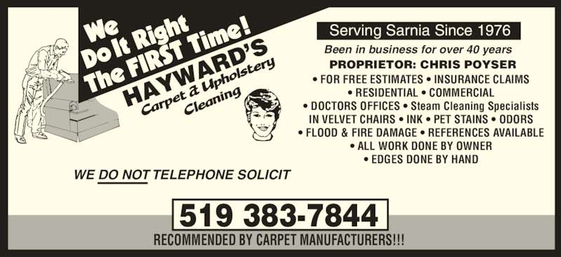 Hayward's Carpet & Upholstery Cleaning (519-383-7844) - Display Ad - • DOCTORS OFFICES • Steam Cleaning Specialists IN VELVET CHAIRS • INK • PET STAINS • ODORS • FLOOD & FIRE DAMAGE • REFERENCES AVAILABLE • ALL WORK DONE BY OWNER • EDGES DONE BY HAND 519 383-7844 RECOMMENDED BY CARPET MANUFACTURERS!!! WE DO NOT TELEPHONE SOLICIT Serving Sarnia Since 1976 PROPRIETOR: CHRIS POYSER Been in business for over 40 years • FOR FREE ESTIMATES • INSURANCE CLAIMS • RESIDENTIAL • COMMERCIAL