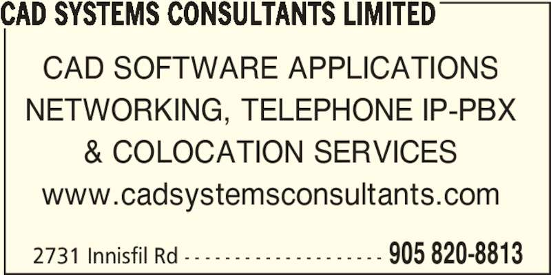 CAD Systems Consultants Limited (905-820-8813) - Display Ad - & COLOCATION SERVICES www.cadsystemsconsultants.com NETWORKING, TELEPHONE IP-PBX 2731 Innisfil Rd - - - - - - - - - - - - - - - - - - - - 905 820-8813 CAD SYSTEMS CONSULTANTS LIMITED CAD SOFTWARE APPLICATIONS