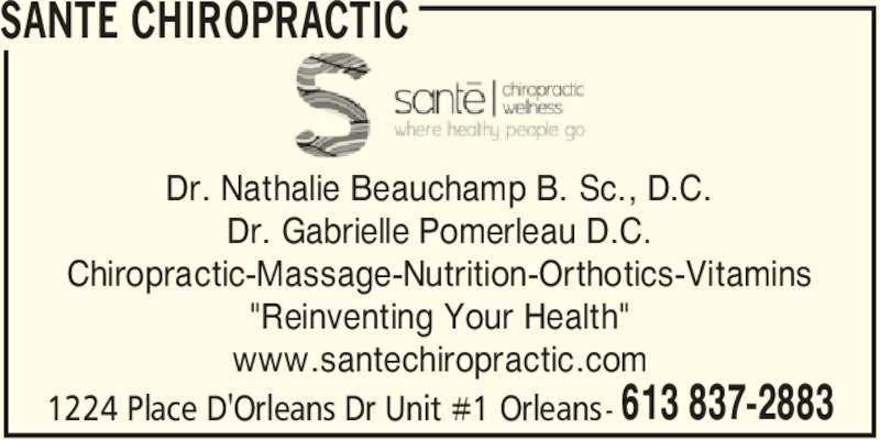 "Santé Chiropractic and Wellness Centre (613-837-2883) - Display Ad - SANTE CHIROPRACTIC 1224 Place D'Orleans Dr Unit #1 Orleans- 613 837-2883 Dr. Nathalie Beauchamp B. Sc., D.C. Dr. Gabrielle Pomerleau D.C. Chiropractic-Massage-Nutrition-Orthotics-Vitamins ""Reinventing Your Health"" www.santechiropractic.com"