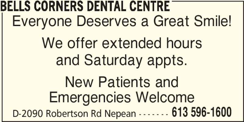 Bells Corners Dental Centre (6135961600) - Display Ad - BELLS CORNERS DENTAL CENTRE D-2090 Robertson Rd Nepean - - - - - - - 613 596-1600 Everyone Deserves a Great Smile! We offer extended hours and Saturday appts. New Patients and Emergencies Welcome
