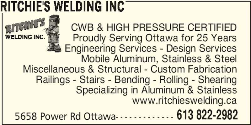 Ritchie's Welding Inc (613-822-2982) - Display Ad - RITCHIE'S WELDING INC CWB & HIGH PRESSURE CERTIFIED Proudly Serving Ottawa for 25 Years Engineering Services - Design Services Mobile Aluminum, Stainless & Steel Miscellaneous & Structural - Custom Fabrication Railings - Stairs - Bending - Rolling - Shearing Specializing in Aluminum & Stainless www.ritchieswelding.ca 5658 Power Rd Ottawa- - - - - - - - - - - - - 613 822-2982