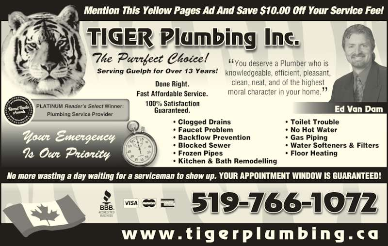 "Tiger Plumbing (519-766-1072) - Display Ad - Ed Van Dam Done Right. Fast Affordable Service. 100% Satisfaction Guaranteed. • Clogged Drains • Faucet Problem • Backflow Prevention • Blocked Sewer • Frozen Pipes • Kitchen & Bath Remodelling • Toilet Trouble • No Hot Water • Gas Piping • Water Softeners & Filters • Floor Heating Your Emergency Is Our Priority Serving Guelph for Over 13 Years! 519-766-1072 No more wasting a day waiting for a serviceman to show up. YOUR APPOINTMENT WINDOW IS GUARANTEED! w w w . t i g e r p l u m b i n g . c a Mention This Yellow Pages Ad And Save $10.00 Off Your Service Fee! TIGER Plumbing Inc. The Purrfect Choice! PLATINUM Reader's Select Winner: Plumbing Service Provider ""You deserve a Plumber who isknowledgeable, efficient, pleasant, clean, neat, and of the highest moral character in your home."""