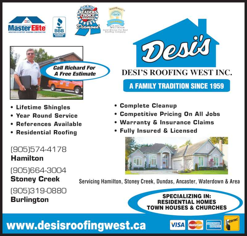 Desi's Roofing West Inc. (905-574-4178) - Display Ad - PECTATORS Gold Winner  For  Best   Roofing Company ELK (905)574-4178 Hamilton (905)664-3004 Stoney Creek (905)319-0880 Burlington THE HAMILTON Servicing Hamilton, Stoney Creek, Dundas, Ancaster, Waterdown & Area • Lifetime Shingles  • Year Round Service • References Available • Residential Roofing • Complete Cleanup • Competitive Pricing On All Jobs • Warranty & Insurance Claims • Fully Insured & Licensed DESI'S ROOFING WEST INC. A FAMILY TRADITION SINCE 1959 Call Richard For  A Free Estimate www.desisroofingwest.ca