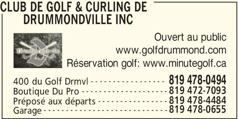 Club de Golf & Curling de Drummondville Inc (819-478-0494) - Annonce illustrée======= - CLUB DE GOLF & CURLING DE  DRUMMONDVILLE INC  400 du Golf Drmvl 819 478-0494- - - - - - - - - - - - - - - - - Boutique Du Pro 819 472-7093- - - - - - - - - - - - - - - - - - - - Préposé aux départs 819 478-4484- - - - - - - - - - - - - - - - Ouvert au public www.golfdrummond.com Réservation golf: www.minutegolf.ca Garage 819 478-0655- - - - - - - - - - - - - - - - - - - - - - - - - - - -