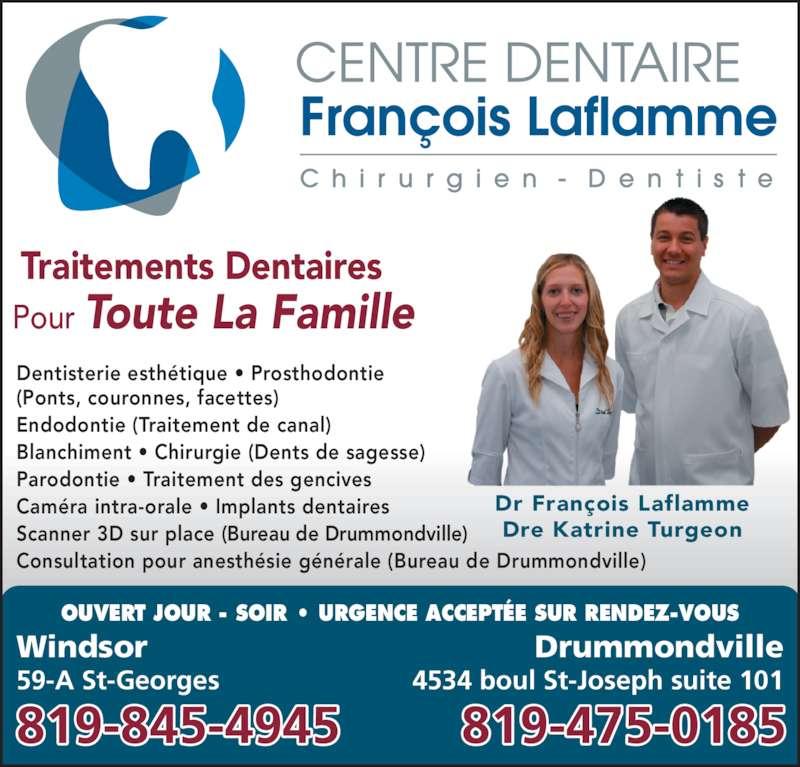 Centre Dentaire François Laflamme (8198454945) - Annonce illustrée======= - Pour Toute La Famille Traitements Dentaires OUVERT JOUR - SOIR • URGENCE ACCEPTÉE SUR RENDEZ-VOUS Dr François Laflamme Dre Katrine Turgeon Dentisterie esthétique • Prosthodontie (Ponts, couronnes, facettes) Endodontie (Traitement de canal) Blanchiment • Chirurgie (Dents de sagesse) Parodontie • Traitement des gencives Caméra intra-orale • Implants dentaires Scanner 3D sur place (Bureau de Drummondville) Consultation pour anesthésie générale (Bureau de Drummondville) Windsor 59-A St-Georges Drummondville 4534 boul St-Joseph suite 101 819-845-4945 819-475-0185