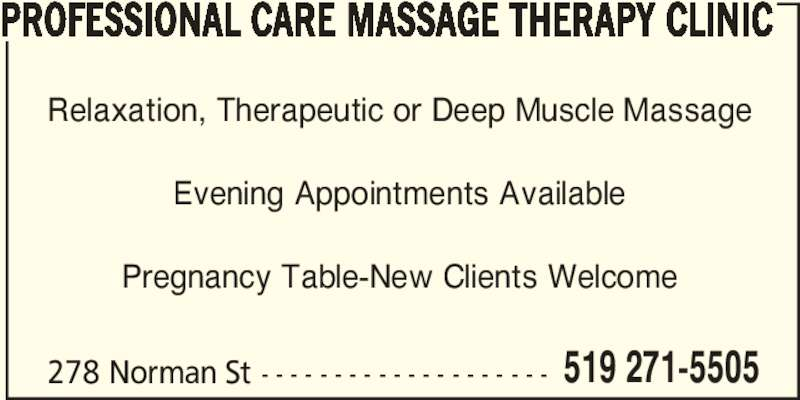 Professional Care Massage Therapy Clinic (5192715505) - Display Ad - PROFESSIONAL CARE MASSAGE THERAPY CLINIC 278 Norman St - - - - - - - - - - - - - - - - - - - - 519 271-5505 Relaxation, Therapeutic or Deep Muscle Massage Evening Appointments Available Pregnancy Table-New Clients Welcome