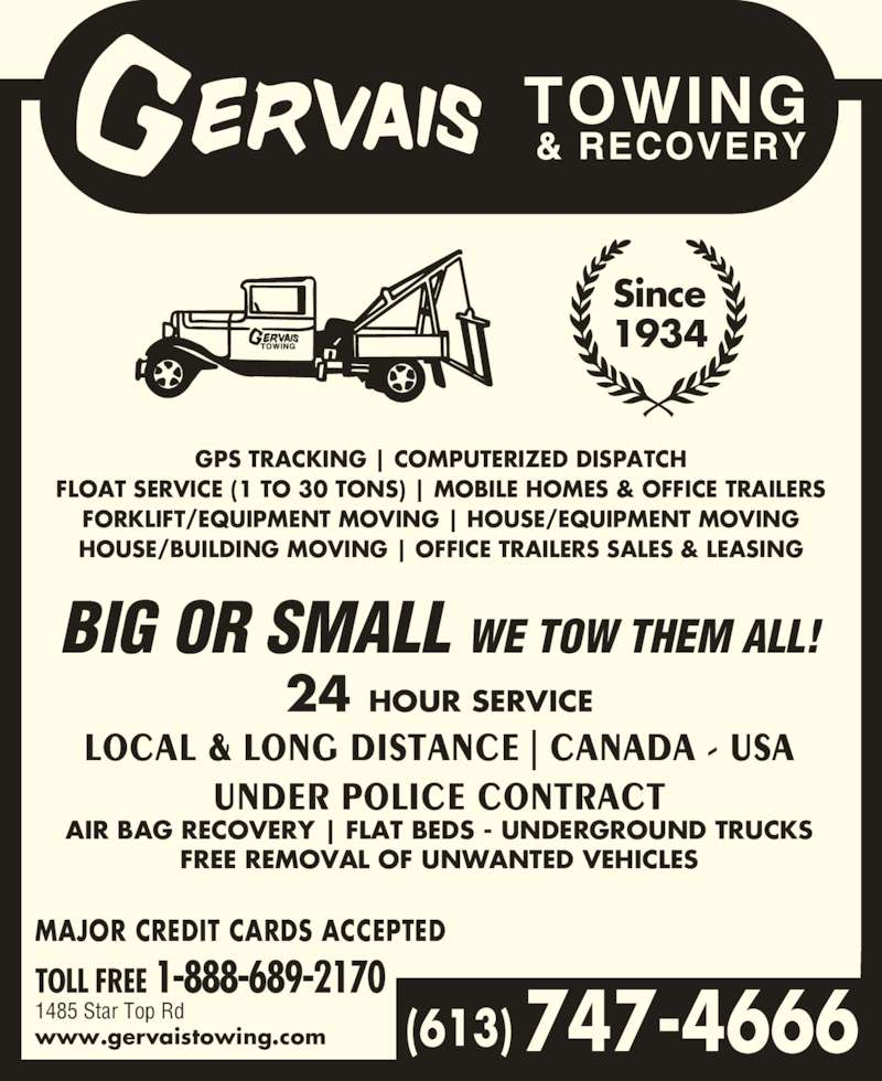 Gervais Towing & Recovery (613-747-4666) - Display Ad - BIG OR SMALL WE TOW THEM ALL! 24 HOUR SERVICE LOCAL & LONG DISTANCE | CANADA - USA UNDER POLICE CONTRACT AIR BAG RECOVERY | FLAT BEDS - UNDERGROUND TRUCKS FREE REMOVAL OF UNWANTED VEHICLES MAJOR CREDIT CARDS ACCEPTED TOLL FREE 1-888-689-2170 1485 Star Top Rd www.gervaistowing.com Since 1934 GPS TRACKING | COMPUTERIZED DISPATCH FLOAT SERVICE (1 TO 30 TONS) | MOBILE HOMES & OFFICE TRAILERS FORKLIFT/EQUIPMENT MOVING | HOUSE/EQUIPMENT MOVING HOUSE/BUILDING MOVING | OFFICE TRAILERS SALES & LEASING (613) 747-4666
