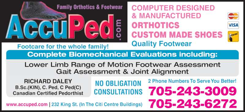 Accu Ped Orthotics & Footwear (705-876-7196) - Display Ad - 2 Phone Numbers To Serve You Better! Footcare for the whole family! NO OBLIGATION CONSULTATIONS 705-243-6272 705-243-3009 COMPUTER DESIGNED & MANUFACTURED Quality Footwear ORTHOTICS CUSTOM MADE SHOES RICHARD DALEY B.Sc.(KIN), C. Ped, C Ped(C) Canadian Certified Pedorthist www.accuped.com | 232 King St. (In The Citi Centre Buildings) Complete Biomechanical Evaluations including: Lower Limb Range of Motion Footwear Assessment Gait Assessment & Joint Alignment