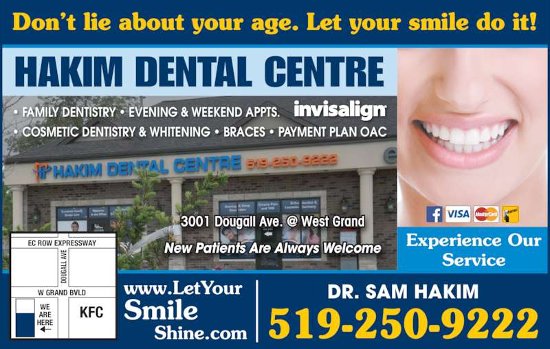 Dr Sam Hakim (5192509222) - Display Ad - Experience Our Service DR. SAM HAKIM 519-250-9222 HAKIM DENTAL CENTRE www.LetYour Smile      Shine.com • FAMILY DENTISTRY • EVENING & WEEKEND APPTS. • COSMETIC DENTISTRY & WHITENING • BRACES • PAYMENT PLAN OAC New Patients Are Always Welcome W GRAND BVLD EC ROW EXPRESSWAY KFCWEARE HERE DO UG AL L A VE Don't lie about your age. Let your smile do it!