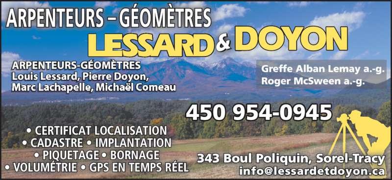 Lessard & Doyon (450-743-7941) - Annonce illustrée======= - • CERTIFICAT LOCALISATION • CADASTRE • IMPLANTATION • PIQUETAGE • BORNAGE • VOLUMÉTRIE • GPS EN TEMPS RÉEL ARP N URS G- OMÈTR S ÉE TE E Louis Lessard, P ierre Doyon, Marc Lachapelle, Michaël Comeau Greffe Alban Lemay a.-g. Roger McSween a.-g. 450 954-0945 343 Boul Poliquin, Sorel-Tracy