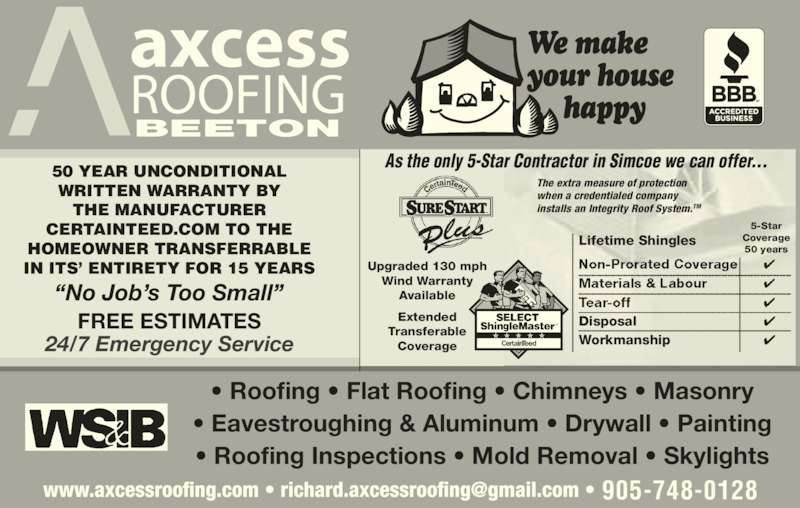 """Axcess Roofing (905-748-0128) - Display Ad - """"No Job's Too Small"""" • Roofing • Flat Roofing • Chimneys • Masonry • Eavestroughing & Aluminum • Drywall • Painting • Roofing Inspections • Mold Removal • Skylights BEETON 50 YEAR UNCONDITIONAL axcess WRITTEN WARRANTY BY THE MANUFACTURER ROOFING 24/7 Emergency Service CERTAINTEED.COM TO THE HOMEOWNER TRANSFERRABLE IN ITS' ENTIRETY FOR 15 YEARS Upgraded 130 mph Wind Warranty Available Extended Transferable Coverage As the only 5-Star Contractor in Simcoe we can offer... The extra measure of protection when a credentialed company installs an Integrity Roof System.TM Lifetime Shingles Disposal ✔ Workmanship ✔ 5-Star Coverage 50 years FREE ESTIMATES 905-748-0128"""