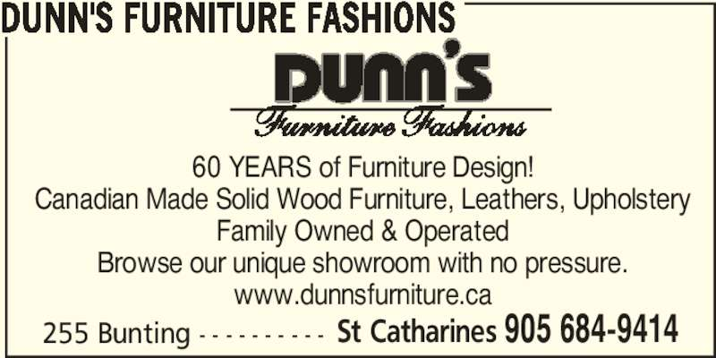 Dunn's Furniture Fashions (905-684-9414) - Display Ad - St Catharines 905 684-9414 DUNN'S FURNITURE FASHIONS 60 YEARS of Furniture Design! Canadian Made Solid Wood Furniture, Leathers, Upholstery Family Owned & Operated Browse our unique showroom with no pressure. www.dunnsfurniture.ca 255 Bunting - - - - - - - - - - St Catharines 905 684-9414 DUNN'S FURNITURE FASHIONS 60 YEARS of Furniture Design! Canadian Made Solid Wood Furniture, Leathers, Upholstery Family Owned & Operated Browse our unique showroom with no pressure. www.dunnsfurniture.ca 255 Bunting - - - - - - - - - -