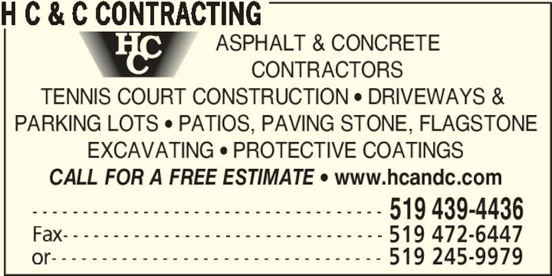 H C & C Contracting (519-439-4436) - Display Ad - TENNIS COURT CONSTRUCTION • DRIVEWAYS &  PARKING LOTS • PATIOS, PAVING STONE, FLAGSTONE EXCAVATING • PROTECTIVE COATINGS CALL FOR A FREE ESTIMATE • www.hcandc.com - - - - - - - - - - - - - - - - - - - - - - - - - - - - - - - - - - - 519 439-4436 Fax- - - - - - - - - - - - - - - - - - - - - - - - - - - - - - - - 519 472-6447 or- - - - - - - - - - - - - - - - - - - - - - - - - - - - - - - - - 519 245-9979 H C & C CONTRACTING ASPHALT & CONCRETE CONTRACTORS