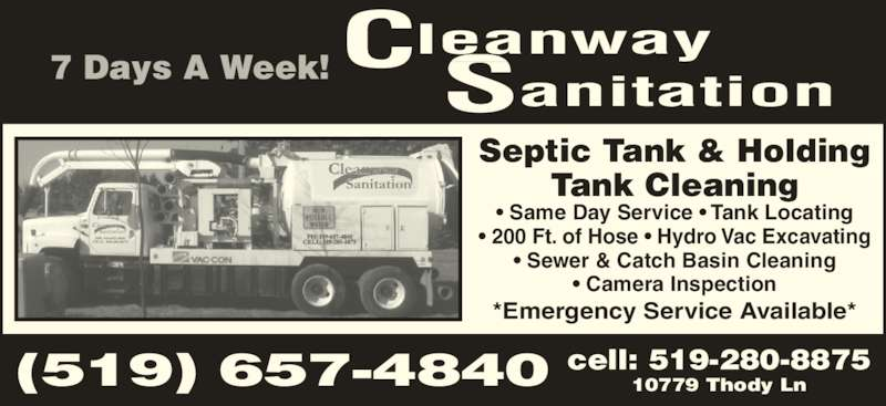 Cleanway Sanitation (519-657-4840) - Display Ad - 7 Days A Week! leanway anitation C S (519) 657-4840 cell: 519-280-887510779 Thody Ln Septic Tank & Holding Tank Cleaning • Same Day Service • Tank Locating • 200 Ft. of Hose • Hydro Vac Excavating • Sewer & Catch Basin Cleaning • Camera Inspection *Emergency Service Available*