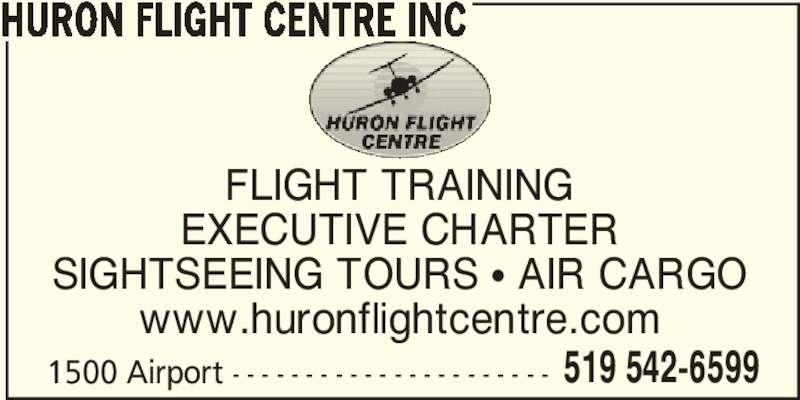 Huron Flight Centre Inc (519-542-6599) - Display Ad - HURON FLIGHT CENTRE INC 1500 Airport - - - - - - - - - - - - - - - - - - - - - - 519 542-6599 FLIGHT TRAINING EXECUTIVE CHARTER SIGHTSEEING TOURS π AIR CARGO www.huronflightcentre.com HURON FLIGHT CENTRE INC 1500 Airport - - - - - - - - - - - - - - - - - - - - - - 519 542-6599 FLIGHT TRAINING EXECUTIVE CHARTER SIGHTSEEING TOURS π AIR CARGO www.huronflightcentre.com