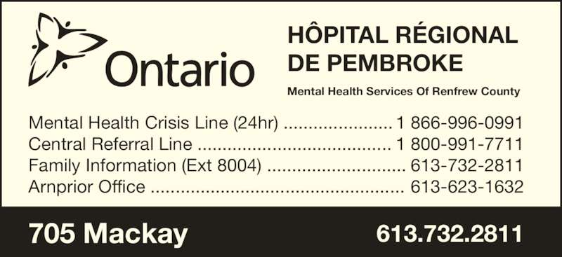 Hôpital Régional de Pembroke (613-732-2811) - Annonce illustrée======= - Mental Health Crisis Line (24hr) ...................... Central Referral Line ....................................... Family Information (Ext 8004) ............................ Arnprior Office ................................................... 1 866-996-0991 1 800-991-7711 613-732-2811 613-623-1632 705 Mackay 613.732.2811 Mental Health Services Of Renfrew County HÔPITAL RÉGIONAL DE PEMBROKE
