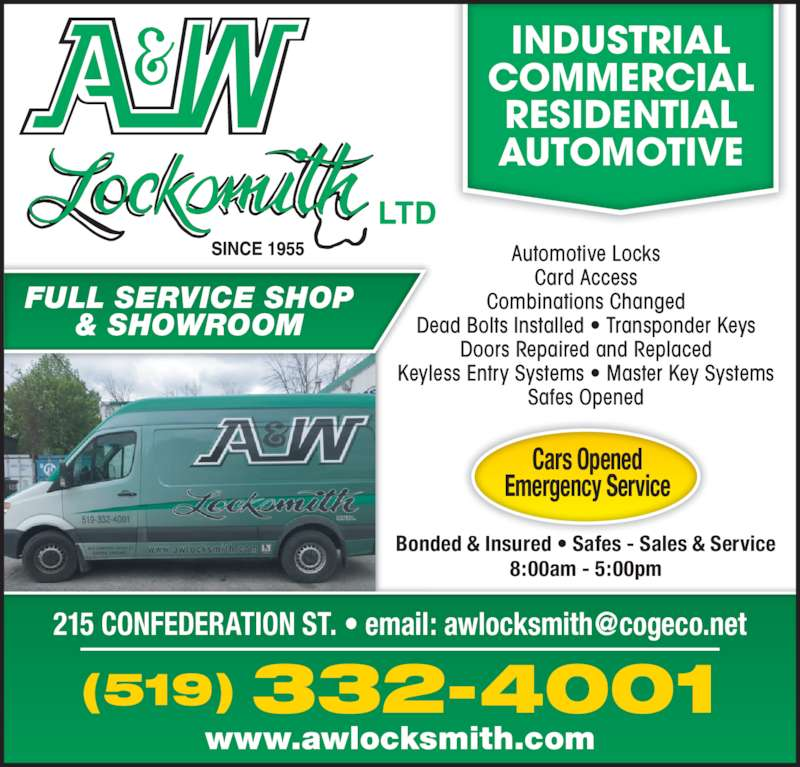 A & W Locksmith Ltd. (519-332-4001) - Display Ad - www.awlocksmith.com Bonded & Insured • Safes - Sales & Service 8:00am - 5:00pm Cars Opened Emergency Service INDUSTRIAL COMMERCIAL RESIDENTIAL AUTOMOTIVE 332-4001(519) FULL SERVICE SHOP & SHOWROOM Automotive Locks Card Access Combinations Changed Dead Bolts Installed • Transponder Keys Doors Repaired and Replaced Keyless Entry Systems • Master Key Systems Safes Opened