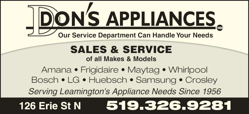 Don's Appliances & TV (519-326-9281) - Display Ad - 1956 APPLIANCES Amana • Frigidaire • Maytag • Whirlpool Bosch • LG • Huebsch • Samsung • Crosley Our Service Department Can Handle Your Needs SALES & SERVICE of all Makes & Models Serving Leamington's Appliance Needs Since 1956 126 Erie St N 519.326.9281