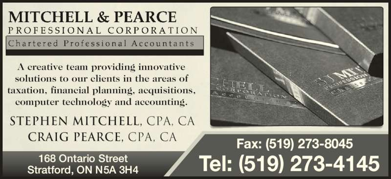 Mitchell & Pearce Professional Corporation (519-273-4145) - Display Ad - Stratford, ON N5A 3H4 Stephen Mitchell, CPA, CA Craig Pearce, CPA, CA 168 Ontario Street    Fax: (519) 273-8045 Tel: (519) 273-4145 A creative team providing innovative solutions to our clients in the areas of taxation, financial planning, acquisitions, computer technology and accounting.
