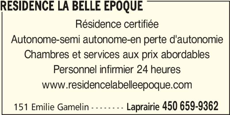 Résidence La Belle Époque (450-659-9362) - Annonce illustrée======= - Chambres et services aux prix abordables Personnel infirmier 24 heures www.residencelabelleepoque.com 151 Emilie Gamelin - - - - - - - - Laprairie 450 659-9362 RESIDENCE LA BELLE EPOQUE Résidence certifiée Autonome-semi autonome-en perte d'autonomie