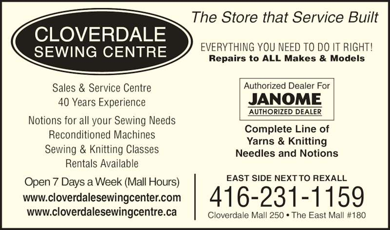 Cloverdale Sewing Centre (4162311159) - Display Ad - 40 Years Experience EVERYTHING YOU NEED TO DO IT RIGHT! Open 7 Days a Week (Mall Hours) Sales & Service Centre The Store that Service Built Complete Line of Yarns & Knitting Needles and Notions EAST SIDE NEXT TO REXALL Cloverdale Mall 250 • The East Mall #180 416-231-1159 Repairs to ALL Makes & Models Notions for all your Sewing Needs Reconditioned Machines Sewing & Knitting Classes Rentals Available www.cloverdalesewingcenter.com www.cloverdalesewingcentre.ca
