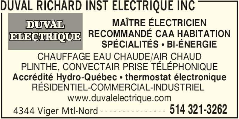 Duval Richard Inst Electrique Inc (514-321-3262) - Annonce illustrée======= - RECOMMANDÉ CAA HABITATION SPÉCIALITÉS • BI-ÉNERGIE MAÎTRE ÉLECTRICIEN DUVAL RICHARD INST ELECTRIQUE INC 4344 Viger Mtl-Nord 514 321-3262- - - - - - - - - - - - - - - CHAUFFAGE EAU CHAUDE/AIR CHAUD PLINTHE, CONVECTAIR PRISE TÉLÉPHONIQUE Accrédité Hydro-Québec • thermostat électronique RÉSIDENTIEL-COMMERCIAL-INDUSTRIEL  www.duvalelectrique.com