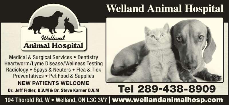 Welland Animal Hospital (905-735-7410) - Display Ad - Welland Animal Hospital Dr. Jeff Fidler, D.V.M & Dr. Steve Karner D.V.M Medical & Surgical Services • Dentistry Heartworm/Lyme Disease/Wellness Testing Radiology • Spays & Neuters • Flea & Tick Preventatives • Pet Food & Supplies 194 Thorold Rd. W • Welland, ON L3C 3V7 | www.wellandanimalhosp.com Tel 289-438-8909 NEW PATIENTS WELCOME