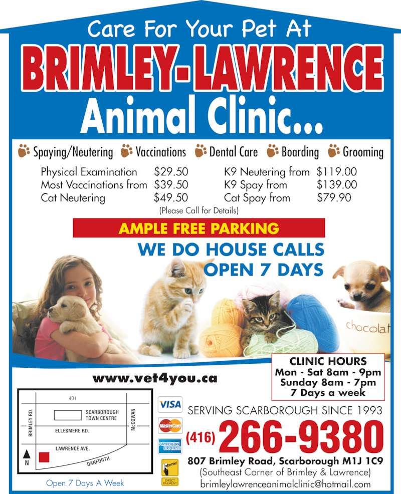 Brimley-Lawrence Animal Clinic (416-266-9380) - Display Ad - Open 7 Days A Week SERVING SCARBOROUGH SINCE 1993 www.vet4you.ca (416)266-9380 807 Brimley Road, Scarborough M1J 1C9 (Southeast Corner of Brimley & Lawrence) BRIMLEY-LAWRENCE Animal Clinic... 401 SCARBOROUGH  TOWN CENTRE ELLESMERE RD. DANF ORTHN LAWRENCE AVE. cC OW AN BR IM LE Y  RD WE DO HOUSE CALLS OPEN 7 DAYS Spaying/Neutering Vaccinations Dental Care Boarding Grooming AMPLE FREE PARKING Physical Examination     $29.50 Most Vaccinations from  $39.50 Cat Neutering              $49.50 K9 Neutering from  $119.00 K9 Spay from         $139.00 Cat Spay from        $79.90 (Please Call for Details) CLINIC HOURS Mon - Sat 8am - 9pm Sunday 8am - 7pm 7 Days a week