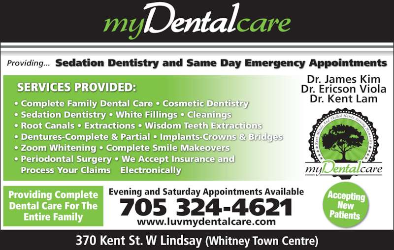 my Dental Care (7053244621) - Display Ad - Providing... Sedation Dentistry and Same Day Emergency Appointments • Complete Family Dental Care • Cosmetic Dentistry • Sedation Dentistry • White Fillings • Cleanings • Root Canals • Extractions • Wisdom Teeth Extractions • Dentures-Complete & Partial • Implants-Crowns & Bridges • Zoom Whitening • Complete Smile Makeovers • Periodontal Surgery • We Accept Insurance and Process Your Claims Electronically SERVICES PROVIDED: Providing Complete Dental Care For The Entire Family Dr. James Kim Dr. Ericson Viola Dr. Kent Lam 370 Kent St. W Lindsay (Whitney Town Centre) Evening and Saturday Appointments Available www.luvmydentalcare.com 705 324-4621 Accepting New Patients