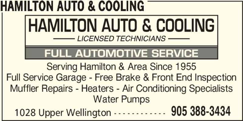 Hamilton Auto & Cooling (905-388-3434) - Display Ad - HAMILTON AUTO & COOLING 1028 Upper Wellington - - - - - - - - - - - - 905 388-3434 Serving Hamilton & Area Since 1955 Full Service Garage - Free Brake & Front End Inspection Muffler Repairs - Heaters - Air Conditioning Specialists Water Pumps