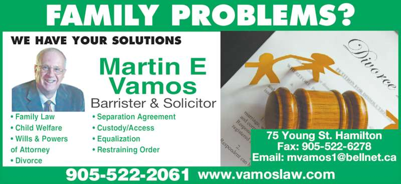 Vamos Martin (9055222061) - Display Ad - FAMILY PROBLEMS? Barrister & Solicitor • Equalization • Custody/Access • Separation Agreement WE HAVE YOUR SOLUTIONS Martin E Vamos • Restraining Order • Family Law • Child Welfare  • Wills & Powers of Attorney • Divorce 75 Young St. Hamilton Fax: 905-522-6278 905-522-2061 www.vamoslaw.com