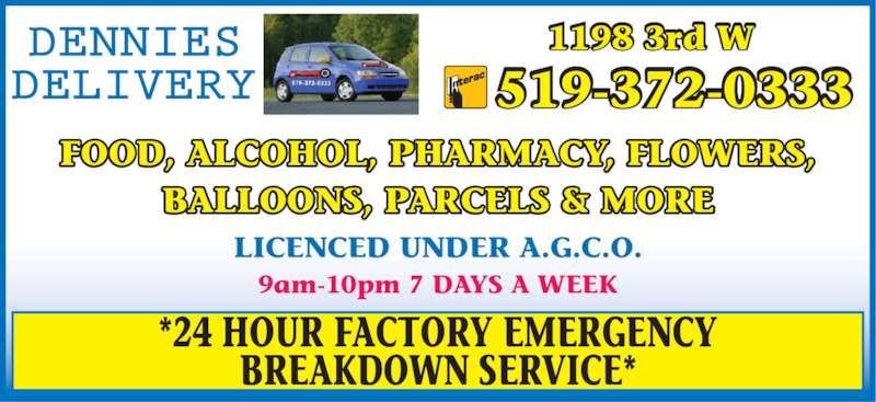 Dennies Delivery (519-372-0333) - Display Ad - FOOD, ALCOHOL, PHARMACY, FLOWERS, BALLOONS, PARCELS & MORE LICENCED UNDER A.G.C.O. *24 HOUR FACTORY EMERGENCY BREAKDOWN SERVICE* 9am-10pm 7 DAYS A WEEK 519-372-0333 1198 3rd W