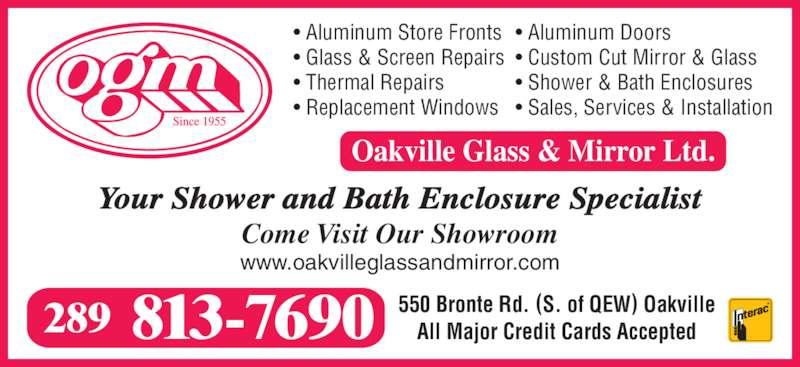 Oakville Glass & Mirror Ltd (905-827-2951) - Display Ad - • Glass & Screen Repairs • Aluminum Store Fronts • Thermal Repairs • Replacement Windows • Aluminum Doors • Custom Cut Mirror & Glass • Shower & Bath Enclosures • Sales, Services & Installation 813-7690289 550 Bronte Rd. (S. of QEW) OakvilleAll Major Credit Cards Accepted Your Shower and Bath Enclosure Specialist Come Visit Our Showroom www.oakvilleglassandmirror.com Oakville Glass & Mirror Ltd.