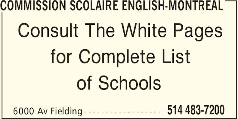 Commission Scolaire English-Montréal (514-483-7200) - Display Ad - 514 483-72006000 Av Fielding - - - - - - - - - - - - - - - - - - Consult The White Pages for Complete List of Schools COMMISSION SCOLAIRE ENGLISH-MONTREAL