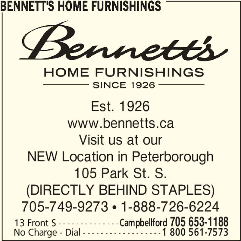 Bennett's Home Furnishings (705-653-1188) - Display Ad - 105 Park St. S. (DIRECTLY BEHIND STAPLES) 705-749-9273 π 1-888-726-6224 13 Front S - - - - - - - - - - - - - -Campbellford 705 653-1188 No Charge - Dial - - - - - - - - - - - - - - - - - -1 800 561-7573 BENNETT'S HOME FURNISHINGS Est. 1926 www.bennetts.ca Visit us at our NEW Location in Peterborough 105 Park St. S. (DIRECTLY BEHIND STAPLES) 705-749-9273 π 1-888-726-6224 13 Front S - - - - - - - - - - - - - -Campbellford 705 653-1188 No Charge - Dial - - - - - - - - - - - - - - - - - -1 800 561-7573 BENNETT'S HOME FURNISHINGS Est. 1926 www.bennetts.ca Visit us at our NEW Location in Peterborough