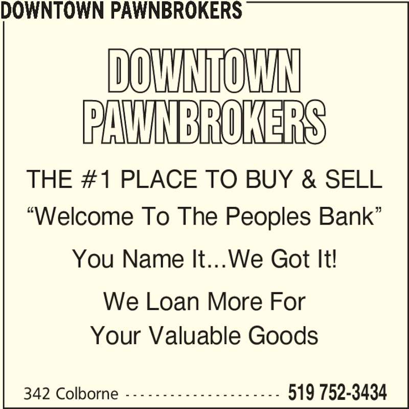 """Downtown Pawnbrokers (519-752-3434) - Display Ad - 342 Colborne  - - - - - - - - - - - - - - - - - - - - - 519 752-3434 DOWNTOWN PAWNBROKERS THE #1 PLACE TO BUY & SELL """"Welcome To The Peoples Bank"""" You Name It...We Got It! Your Valuable Goods We Loan More For"""
